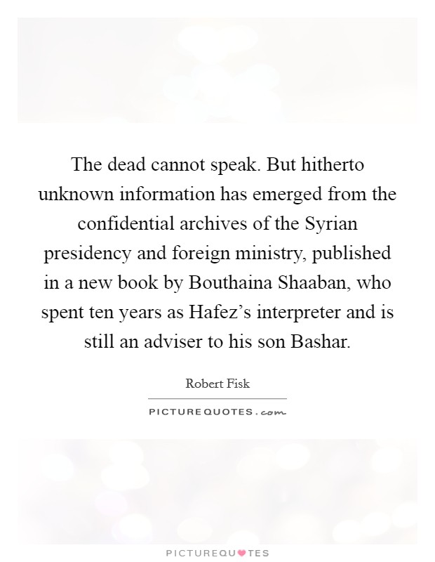 The dead cannot speak. But hitherto unknown information has emerged from the confidential archives of the Syrian presidency and foreign ministry, published in a new book by Bouthaina Shaaban, who spent ten years as Hafez's interpreter and is still an adviser to his son Bashar Picture Quote #1
