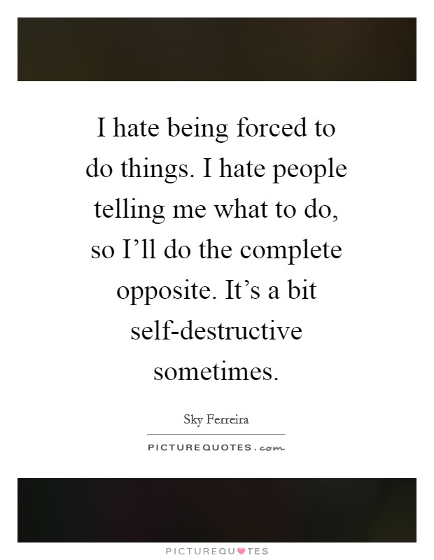 I hate being forced to do things. I hate people telling me what to do, so I'll do the complete opposite. It's a bit self-destructive sometimes Picture Quote #1