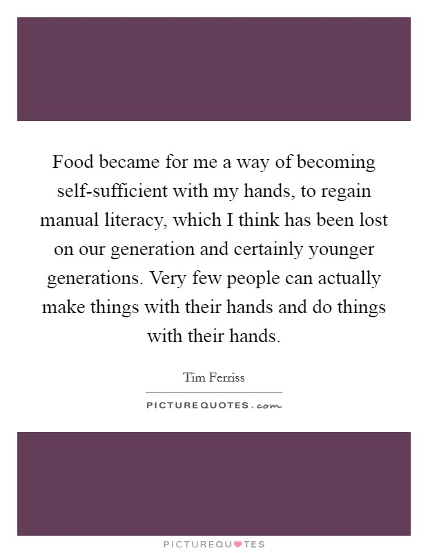 Food became for me a way of becoming self-sufficient with my hands, to regain manual literacy, which I think has been lost on our generation and certainly younger generations. Very few people can actually make things with their hands and do things with their hands Picture Quote #1