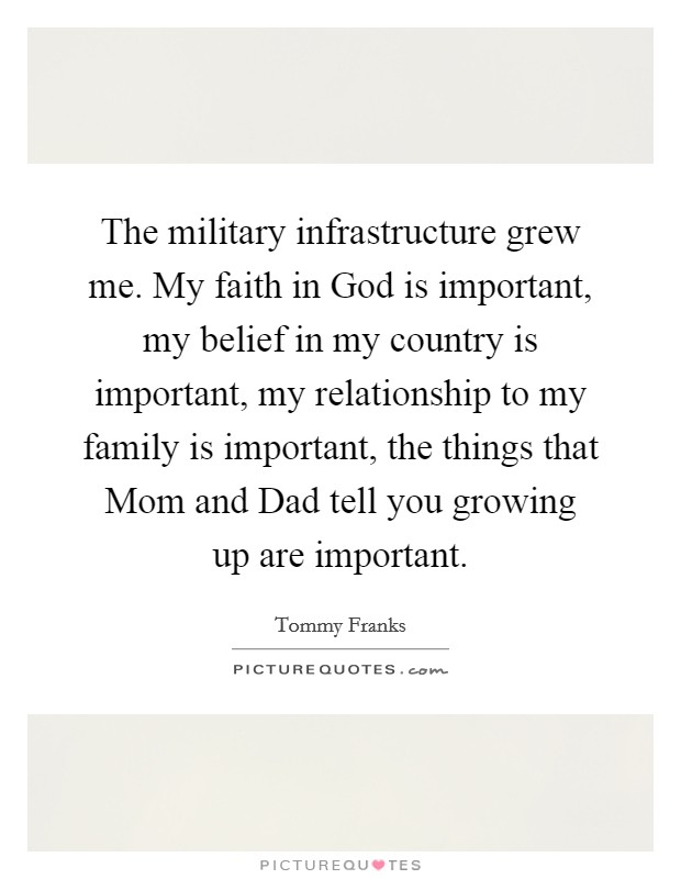 The military infrastructure grew me. My faith in God is important, my belief in my country is important, my relationship to my family is important, the things that Mom and Dad tell you growing up are important Picture Quote #1