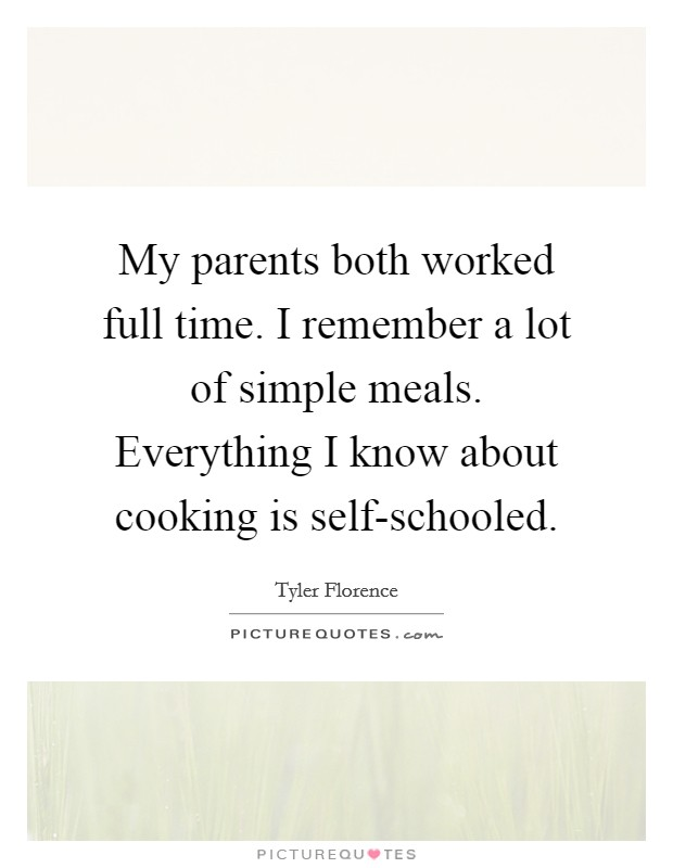 My parents both worked full time. I remember a lot of simple meals. Everything I know about cooking is self-schooled Picture Quote #1