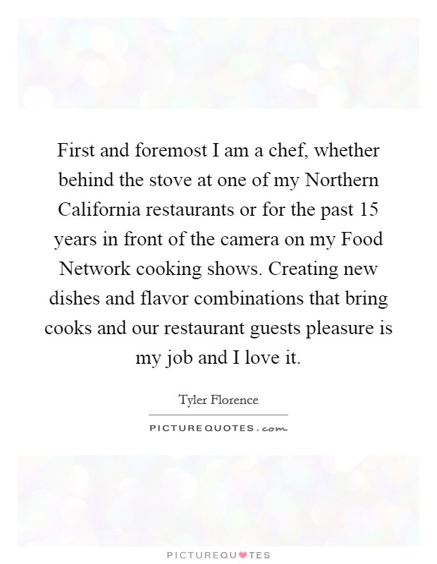 First and foremost I am a chef, whether behind the stove at one of my Northern California restaurants or for the past 15 years in front of the camera on my Food Network cooking shows. Creating new dishes and flavor combinations that bring cooks and our restaurant guests pleasure is my job and I love it Picture Quote #1