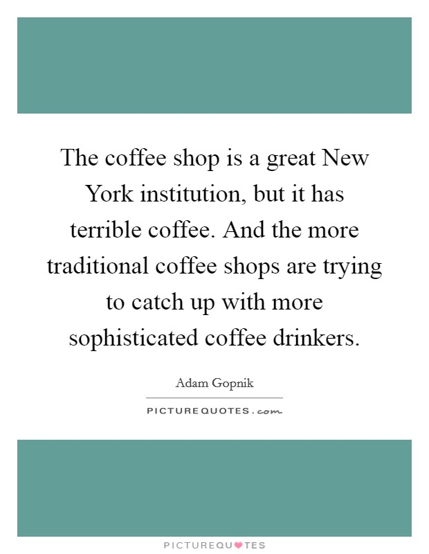 The coffee shop is a great New York institution, but it has terrible coffee. And the more traditional coffee shops are trying to catch up with more sophisticated coffee drinkers Picture Quote #1