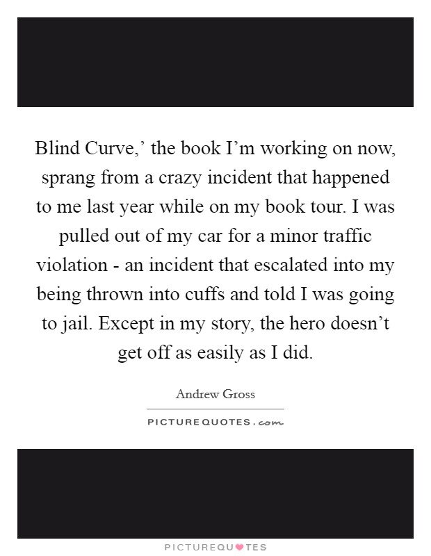 Blind Curve,' the book I'm working on now, sprang from a crazy incident that happened to me last year while on my book tour. I was pulled out of my car for a minor traffic violation - an incident that escalated into my being thrown into cuffs and told I was going to jail. Except in my story, the hero doesn't get off as easily as I did Picture Quote #1