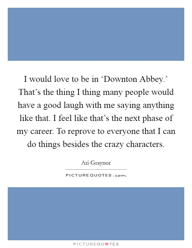I would love to be in 'Downton Abbey.' That's the thing I thing many people would have a good laugh with me saying anything like that. I feel like that's the next phase of my career. To reprove to everyone that I can do things besides the crazy characters Picture Quote #1