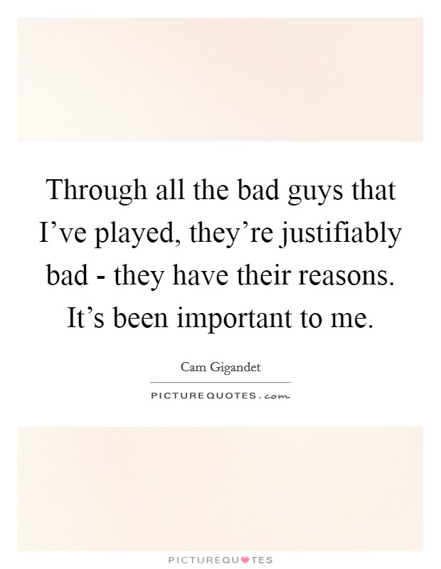 Through all the bad guys that I've played, they're justifiably bad - they have their reasons. It's been important to me Picture Quote #1