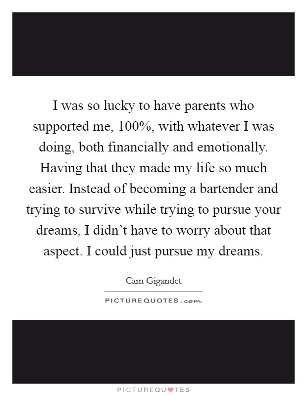 I was so lucky to have parents who supported me, 100%, with whatever I was doing, both financially and emotionally. Having that they made my life so much easier. Instead of becoming a bartender and trying to survive while trying to pursue your dreams, I didn't have to worry about that aspect. I could just pursue my dreams Picture Quote #1