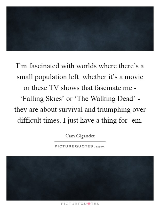 I'm fascinated with worlds where there's a small population left, whether it's a movie or these TV shows that fascinate me - 'Falling Skies' or 'The Walking Dead' - they are about survival and triumphing over difficult times. I just have a thing for 'em Picture Quote #1