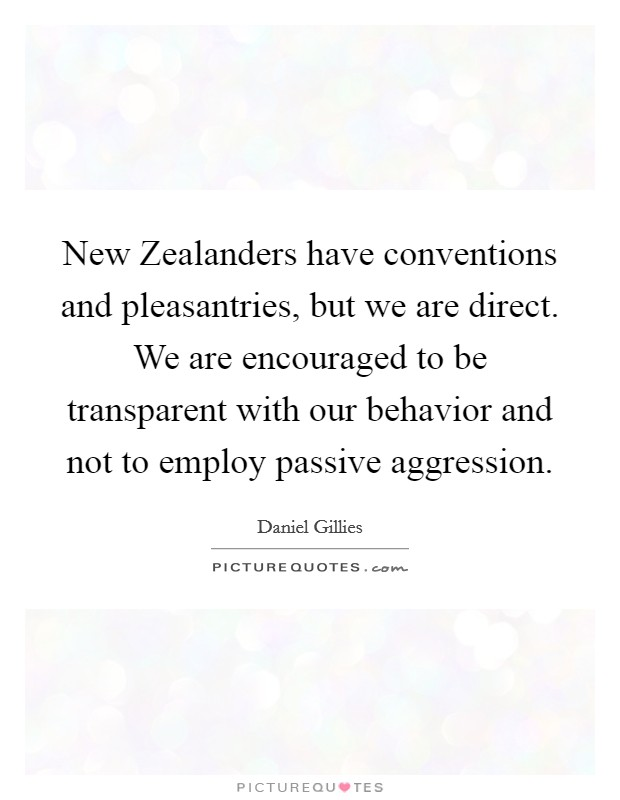 New Zealanders have conventions and pleasantries, but we are direct. We are encouraged to be transparent with our behavior and not to employ passive aggression Picture Quote #1