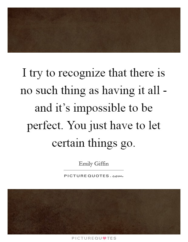 I try to recognize that there is no such thing as having it all - and it's impossible to be perfect. You just have to let certain things go Picture Quote #1