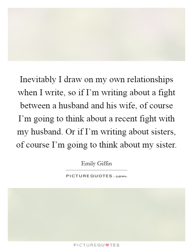 Inevitably I draw on my own relationships when I write, so if I'm writing about a fight between a husband and his wife, of course I'm going to think about a recent fight with my husband. Or if I'm writing about sisters, of course I'm going to think about my sister Picture Quote #1