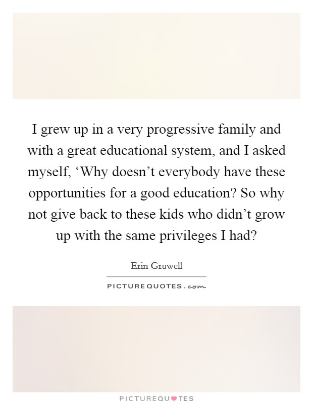I grew up in a very progressive family and with a great educational system, and I asked myself, 'Why doesn't everybody have these opportunities for a good education? So why not give back to these kids who didn't grow up with the same privileges I had? Picture Quote #1