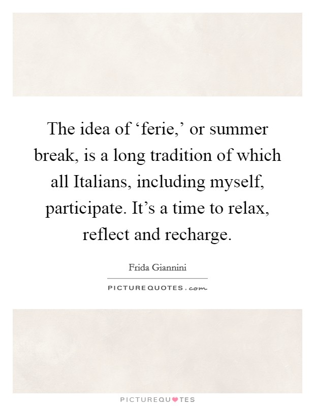 The idea of 'ferie,' or summer break, is a long tradition of which all Italians, including myself, participate. It's a time to relax, reflect and recharge Picture Quote #1
