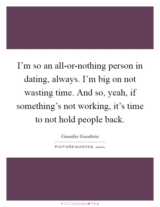 I'm so an all-or-nothing person in dating, always. I'm big on not wasting time. And so, yeah, if something's not working, it's time to not hold people back Picture Quote #1