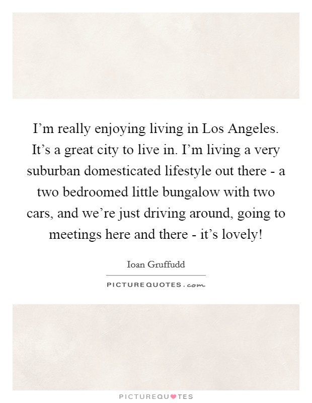 I'm really enjoying living in Los Angeles. It's a great city to live in. I'm living a very suburban domesticated lifestyle out there - a two bedroomed little bungalow with two cars, and we're just driving around, going to meetings here and there - it's lovely! Picture Quote #1