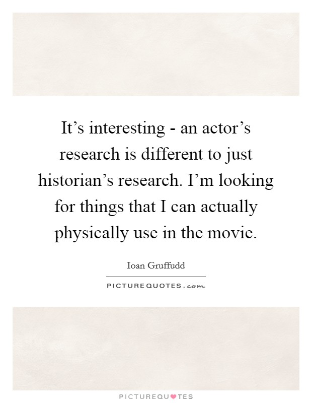 It's interesting - an actor's research is different to just historian's research. I'm looking for things that I can actually physically use in the movie Picture Quote #1