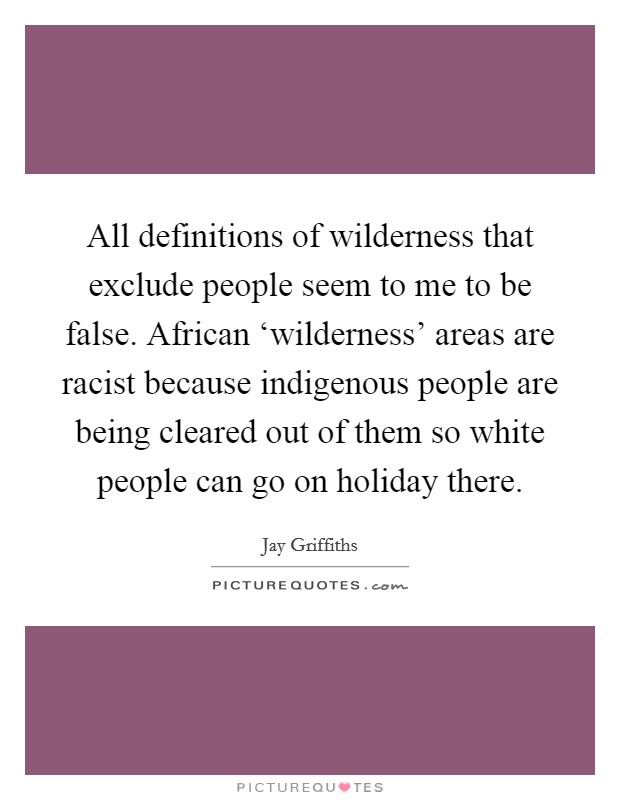 All definitions of wilderness that exclude people seem to me to be false. African 'wilderness' areas are racist because indigenous people are being cleared out of them so white people can go on holiday there Picture Quote #1