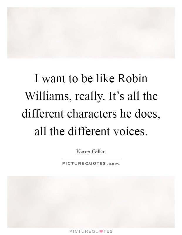 I want to be like Robin Williams, really. It's all the different characters he does, all the different voices Picture Quote #1