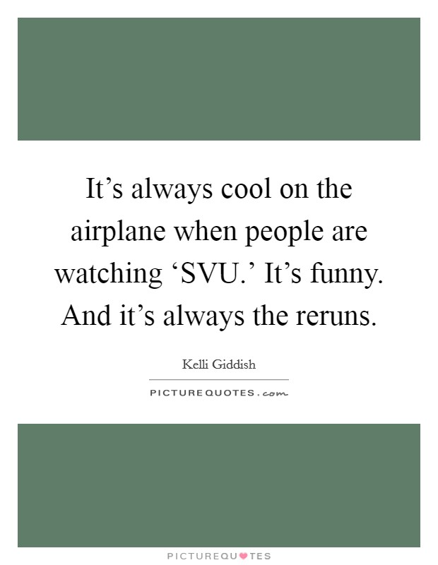 It's always cool on the airplane when people are watching 'SVU.' It's funny. And it's always the reruns Picture Quote #1