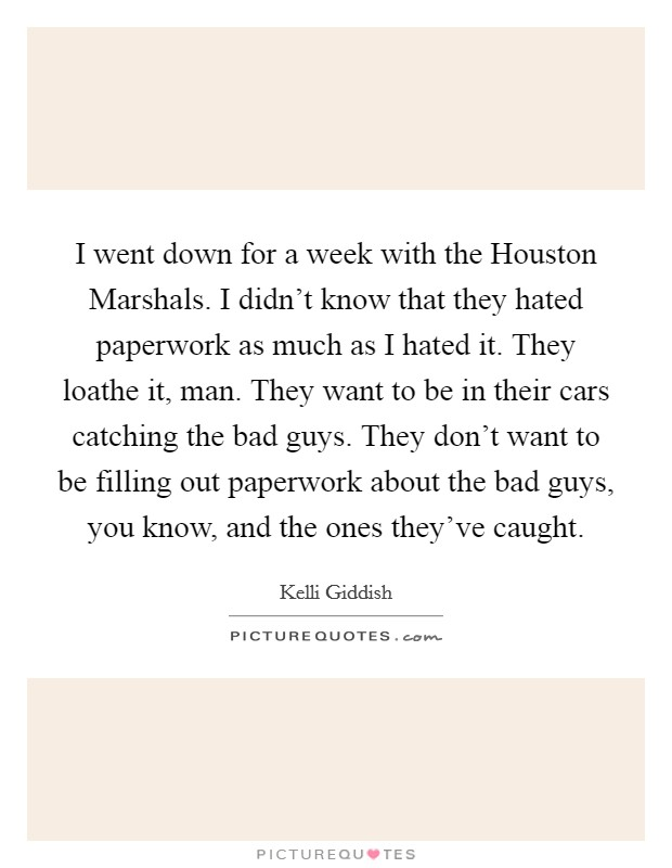 I went down for a week with the Houston Marshals. I didn't know that they hated paperwork as much as I hated it. They loathe it, man. They want to be in their cars catching the bad guys. They don't want to be filling out paperwork about the bad guys, you know, and the ones they've caught Picture Quote #1