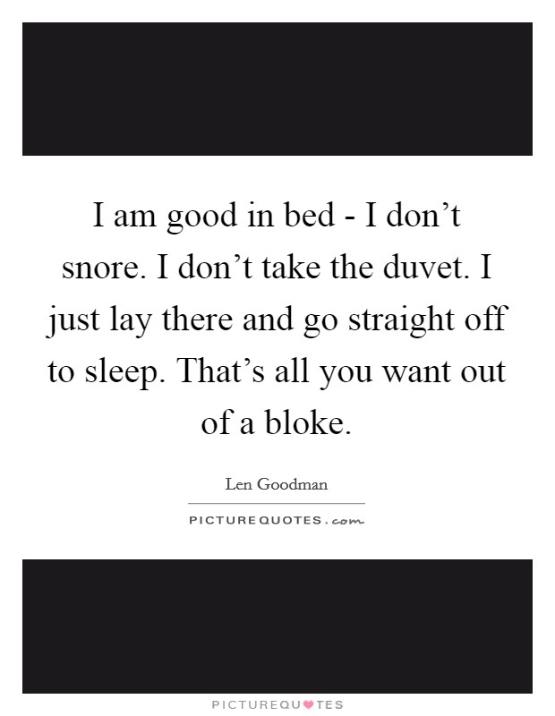 I am good in bed - I don't snore. I don't take the duvet. I just lay there and go straight off to sleep. That's all you want out of a bloke Picture Quote #1