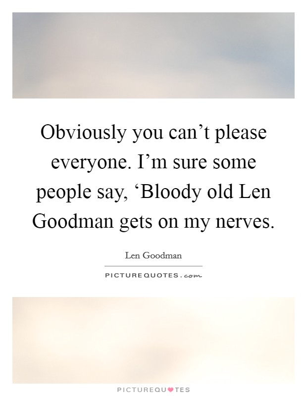 Obviously you can't please everyone. I'm sure some people say, 'Bloody old Len Goodman gets on my nerves Picture Quote #1