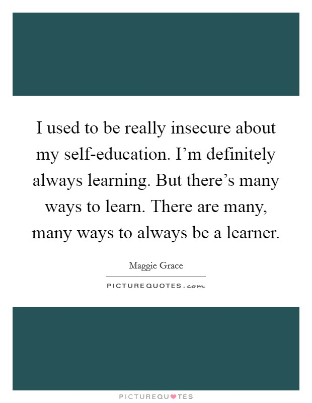 I used to be really insecure about my self-education. I'm definitely always learning. But there's many ways to learn. There are many, many ways to always be a learner Picture Quote #1