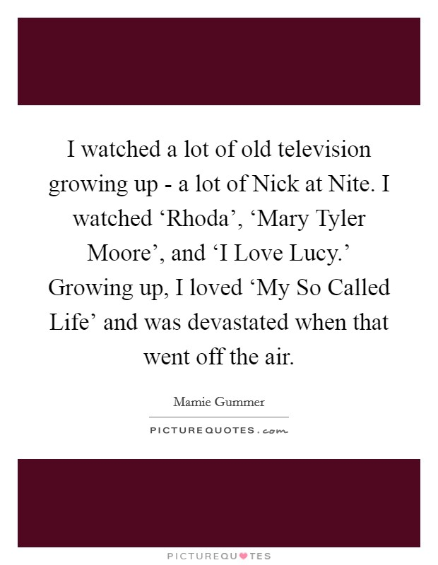 I watched a lot of old television growing up - a lot of Nick at Nite. I watched 'Rhoda', 'Mary Tyler Moore', and 'I Love Lucy.' Growing up, I loved 'My So Called Life' and was devastated when that went off the air Picture Quote #1