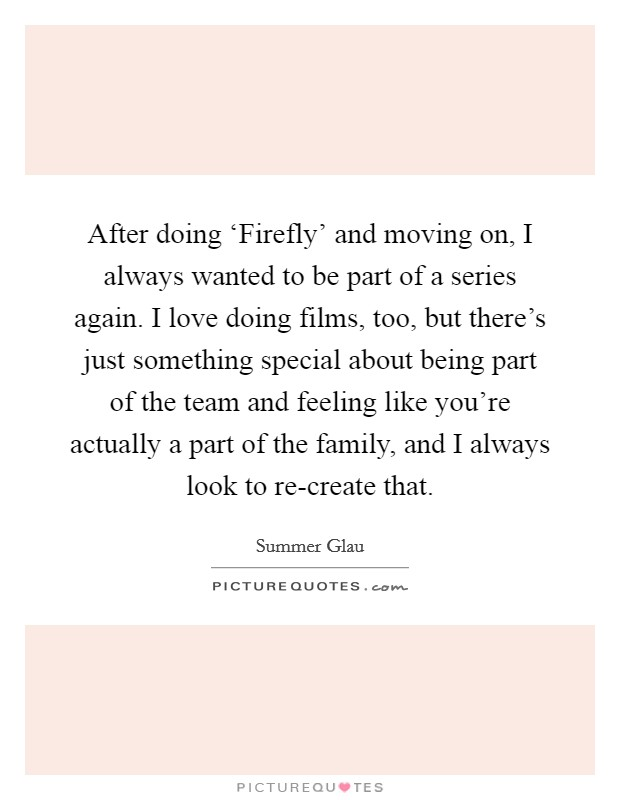 After doing 'Firefly' and moving on, I always wanted to be part of a series again. I love doing films, too, but there's just something special about being part of the team and feeling like you're actually a part of the family, and I always look to re-create that Picture Quote #1