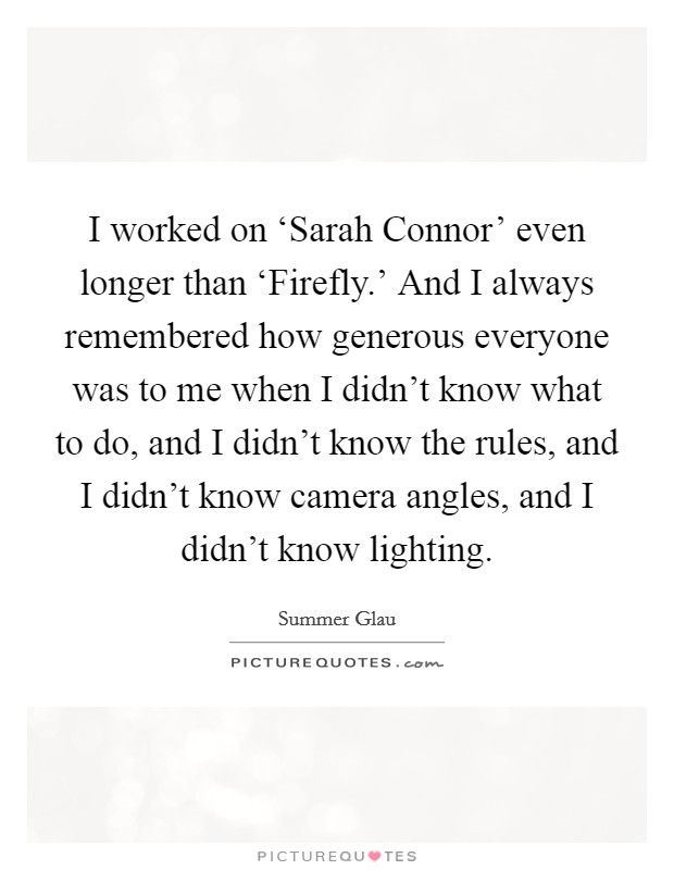 I worked on 'Sarah Connor' even longer than 'Firefly.' And I always remembered how generous everyone was to me when I didn't know what to do, and I didn't know the rules, and I didn't know camera angles, and I didn't know lighting Picture Quote #1