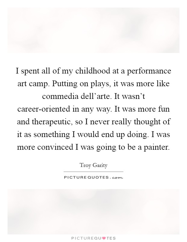 I spent all of my childhood at a performance art camp. Putting on plays, it was more like commedia dell'arte. It wasn't career-oriented in any way. It was more fun and therapeutic, so I never really thought of it as something I would end up doing. I was more convinced I was going to be a painter Picture Quote #1
