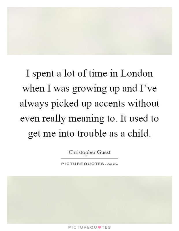 I spent a lot of time in London when I was growing up and I've always picked up accents without even really meaning to. It used to get me into trouble as a child Picture Quote #1