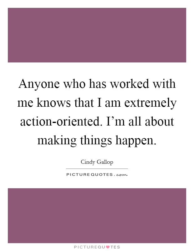 Anyone who has worked with me knows that I am extremely action-oriented. I'm all about making things happen Picture Quote #1