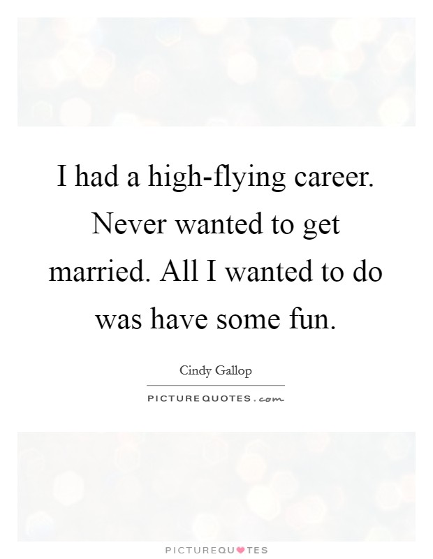 I had a high-flying career. Never wanted to get married. All I wanted to do was have some fun Picture Quote #1
