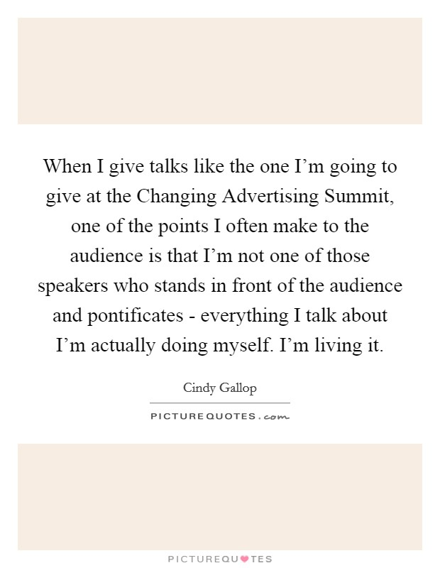 When I give talks like the one I'm going to give at the Changing Advertising Summit, one of the points I often make to the audience is that I'm not one of those speakers who stands in front of the audience and pontificates - everything I talk about I'm actually doing myself. I'm living it Picture Quote #1