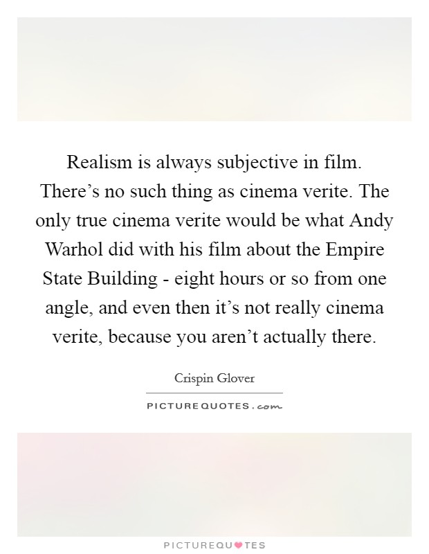 Realism is always subjective in film. There's no such thing as cinema verite. The only true cinema verite would be what Andy Warhol did with his film about the Empire State Building - eight hours or so from one angle, and even then it's not really cinema verite, because you aren't actually there Picture Quote #1