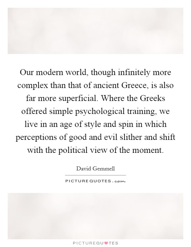 Our modern world, though infinitely more complex than that of ancient Greece, is also far more superficial. Where the Greeks offered simple psychological training, we live in an age of style and spin in which perceptions of good and evil slither and shift with the political view of the moment Picture Quote #1