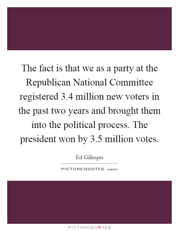 The fact is that we as a party at the Republican National Committee registered 3.4 million new voters in the past two years and brought them into the political process. The president won by 3.5 million votes Picture Quote #1