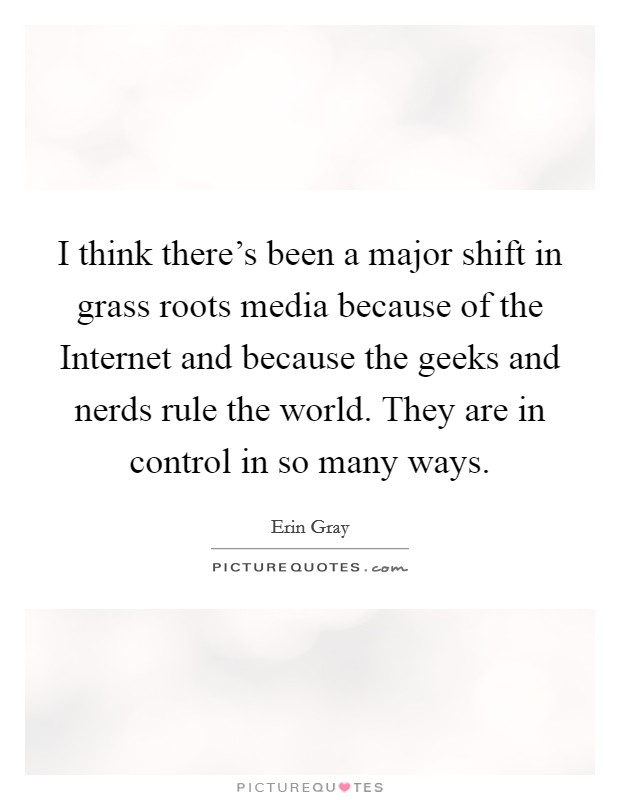 I think there's been a major shift in grass roots media because of the Internet and because the geeks and nerds rule the world. They are in control in so many ways Picture Quote #1
