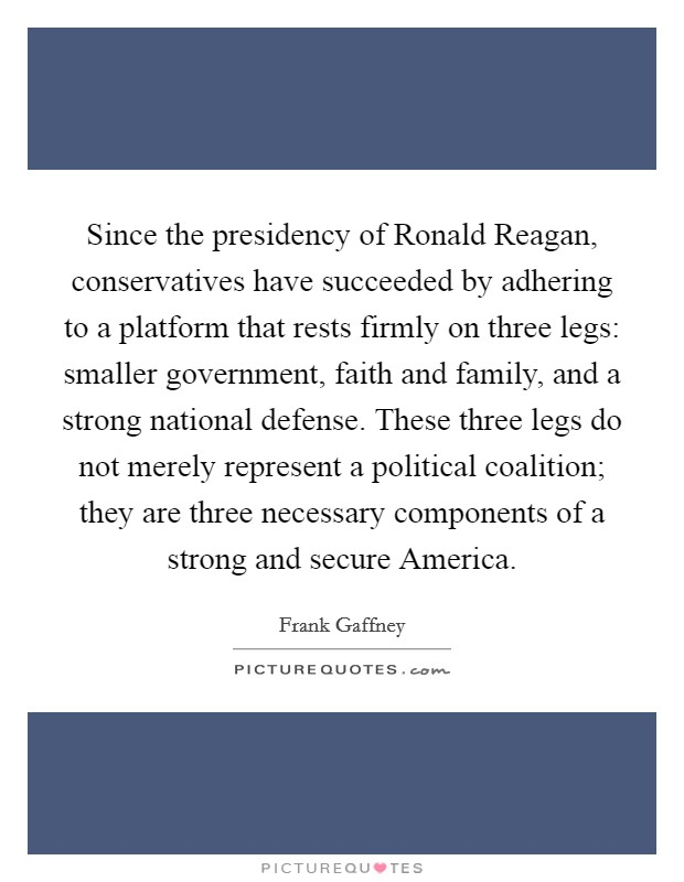 Since the presidency of Ronald Reagan, conservatives have succeeded by adhering to a platform that rests firmly on three legs: smaller government, faith and family, and a strong national defense. These three legs do not merely represent a political coalition; they are three necessary components of a strong and secure America Picture Quote #1
