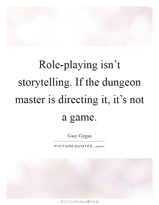 Role-playing isn't storytelling. If the dungeon master is directing it, it's not a game Picture Quote #1