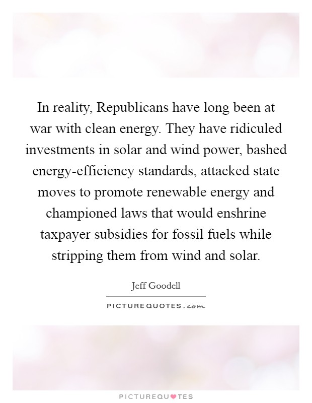 In reality, Republicans have long been at war with clean energy. They have ridiculed investments in solar and wind power, bashed energy-efficiency standards, attacked state moves to promote renewable energy and championed laws that would enshrine taxpayer subsidies for fossil fuels while stripping them from wind and solar Picture Quote #1