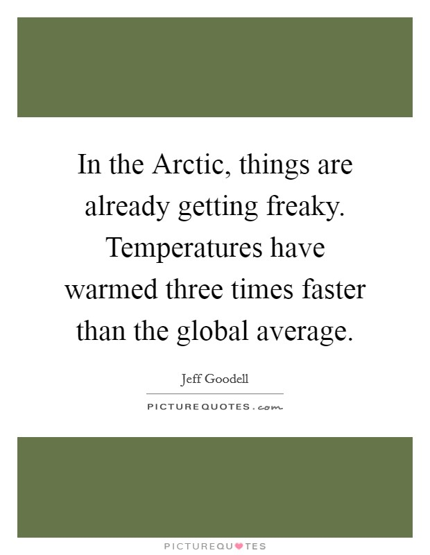 In the Arctic, things are already getting freaky. Temperatures have warmed three times faster than the global average Picture Quote #1