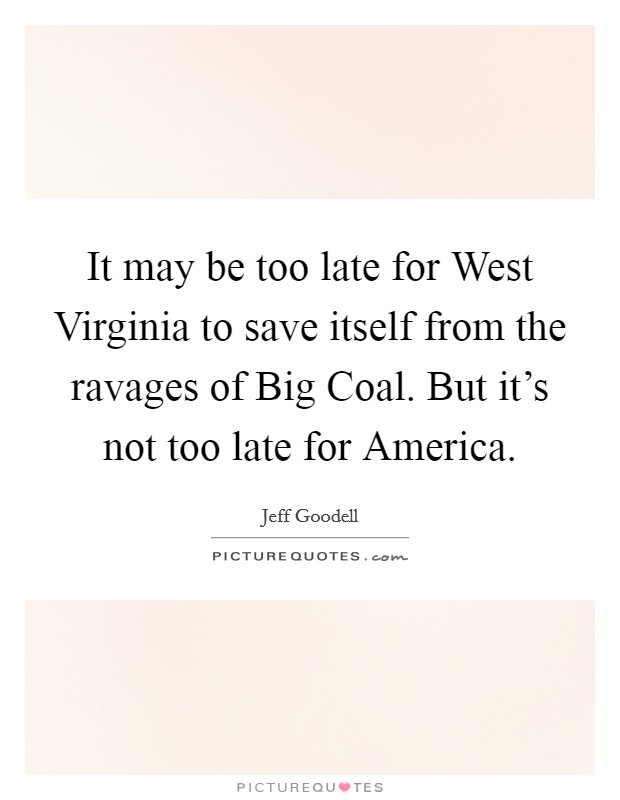 It may be too late for West Virginia to save itself from the ravages of Big Coal. But it's not too late for America Picture Quote #1