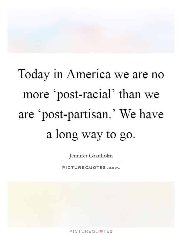 Today in America we are no more 'post-racial' than we are 'post-partisan.' We have a long way to go Picture Quote #1
