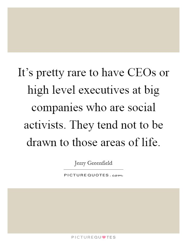 It's pretty rare to have CEOs or high level executives at big companies who are social activists. They tend not to be drawn to those areas of life Picture Quote #1