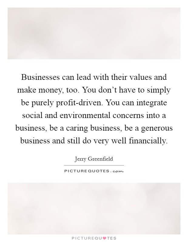 Businesses can lead with their values and make money, too. You don't have to simply be purely profit-driven. You can integrate social and environmental concerns into a business, be a caring business, be a generous business and still do very well financially Picture Quote #1