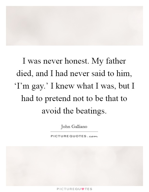I was never honest. My father died, and I had never said to him, 'I'm gay.' I knew what I was, but I had to pretend not to be that to avoid the beatings Picture Quote #1