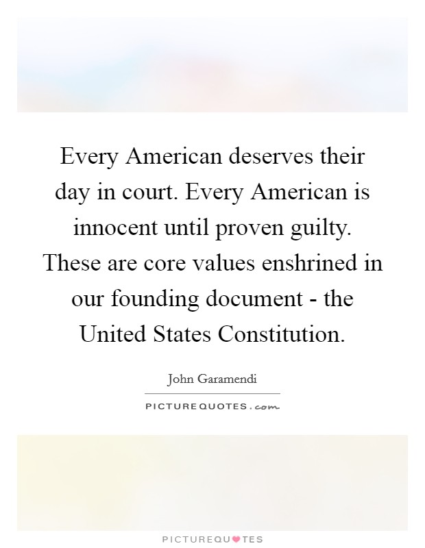 Every American deserves their day in court. Every American is innocent until proven guilty. These are core values enshrined in our founding document - the United States Constitution Picture Quote #1