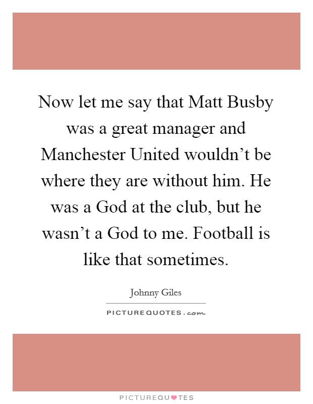 Now let me say that Matt Busby was a great manager and Manchester United wouldn't be where they are without him. He was a God at the club, but he wasn't a God to me. Football is like that sometimes Picture Quote #1